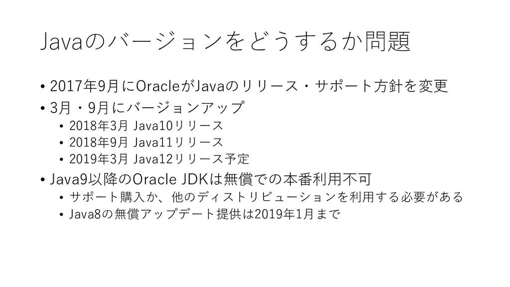 Javaのバージョンをどうするか問題 • 2017年9⽉にOracleがJavaのリリース・サ...