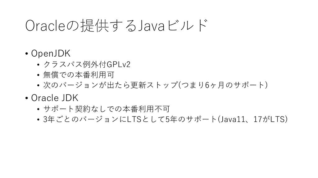 Oracleの提供するJavaビルド • OpenJDK • クラスパス例外付GPLv2 • ...