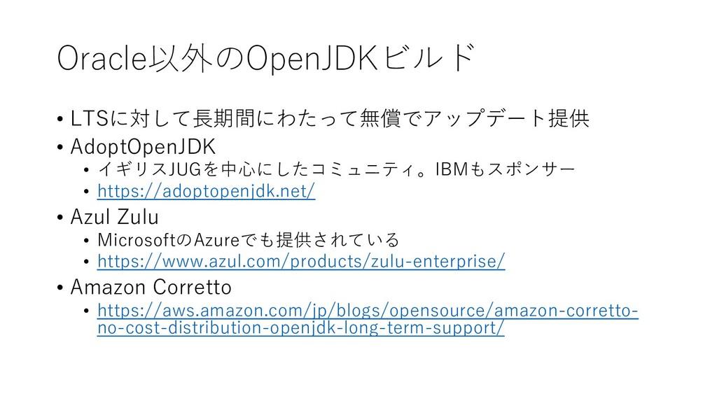 Oracle以外のOpenJDKビルド • LTSに対して⻑期間にわたって無償でアップデート提...