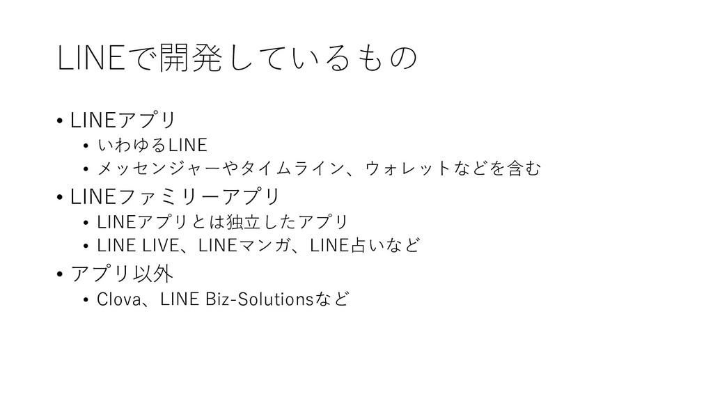 LINEで開発しているもの • LINEアプリ • いわゆるLINE • メッセンジャーやタイ...