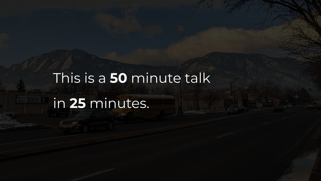 This is a 50 minute talk in 25 minutes.