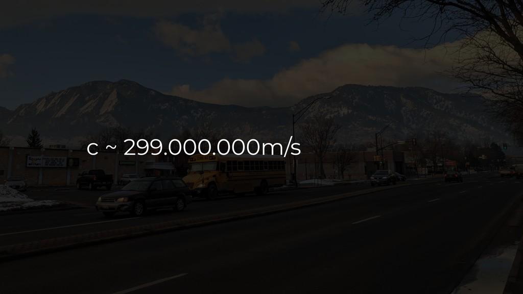 c ~ 299.000.000m/s