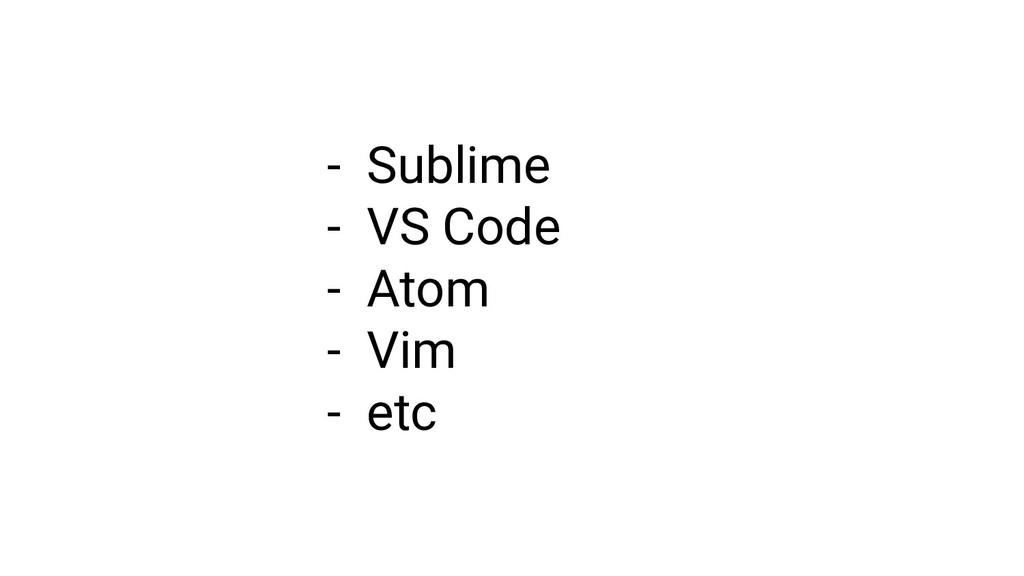 - Sublime - VS Code - Atom - Vim - etc