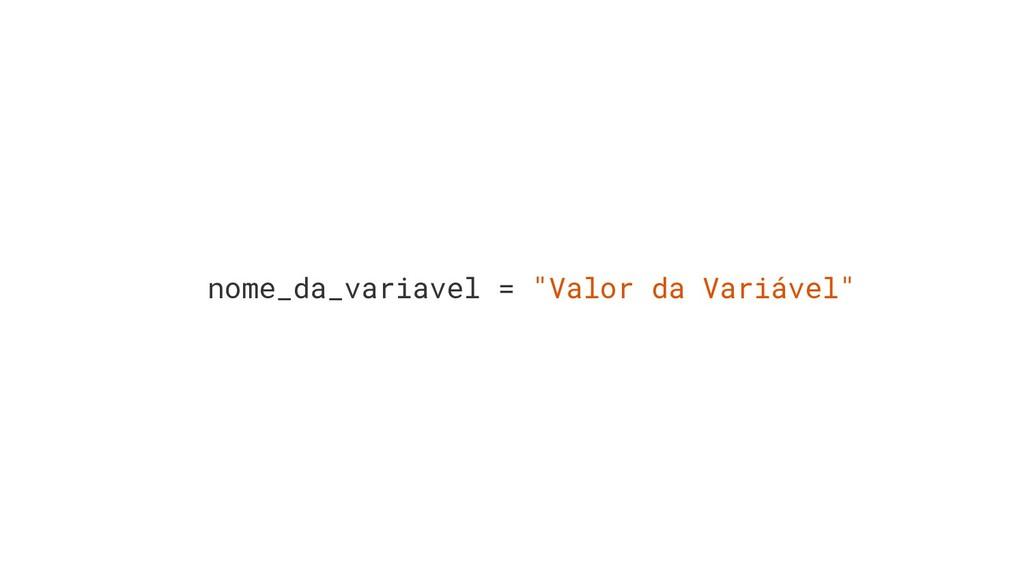 "nome_da_variavel = ""Valor da Variável"""