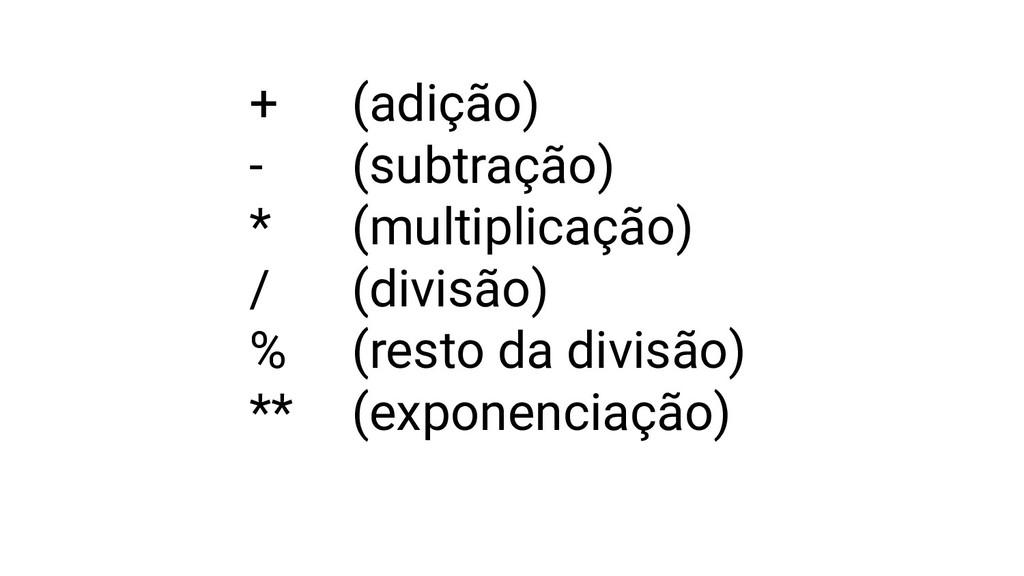 + (adição) - (subtração) * (multiplicação) / (d...