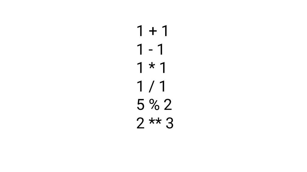 1 + 1 1 - 1 1 * 1 1 / 1 5 % 2 2 ** 3
