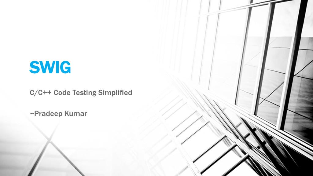 SWIG C/C++ Code Testing Simplified ~Pradeep Kum...