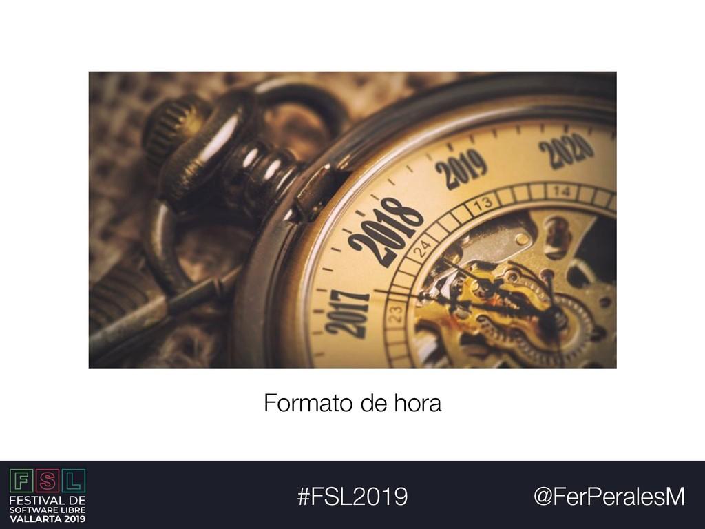 @FerPeralesM #FSL2019 Formato de hora