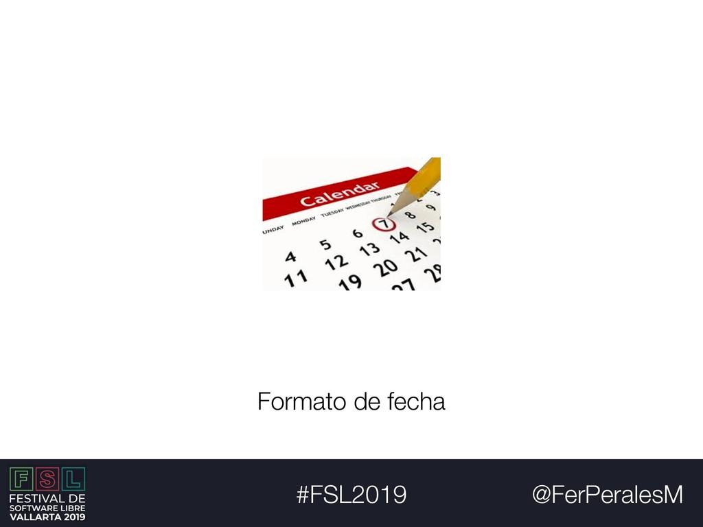 @FerPeralesM #FSL2019 Formato de fecha
