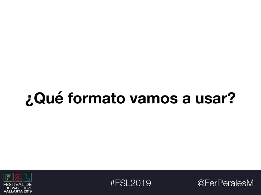@FerPeralesM #FSL2019 ¿Qué formato vamos a usar?