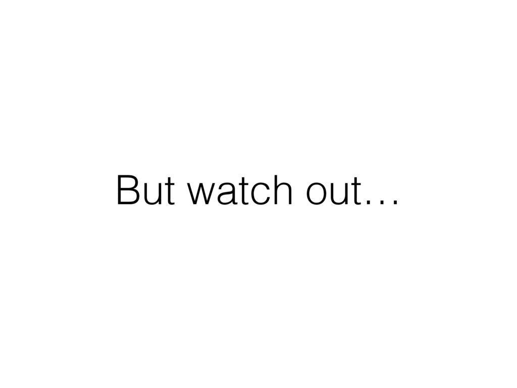 But watch out…