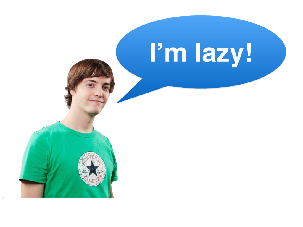 I'm lazy!