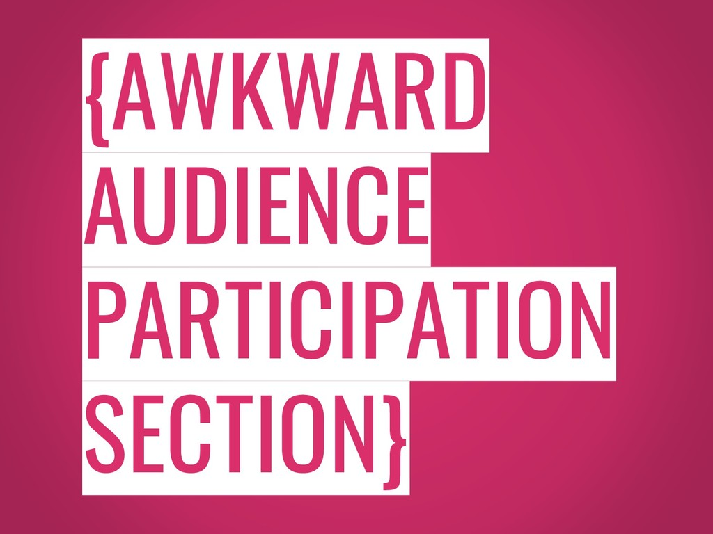 {AWKWARD AUDIENCE PARTICIPATION SECTION}
