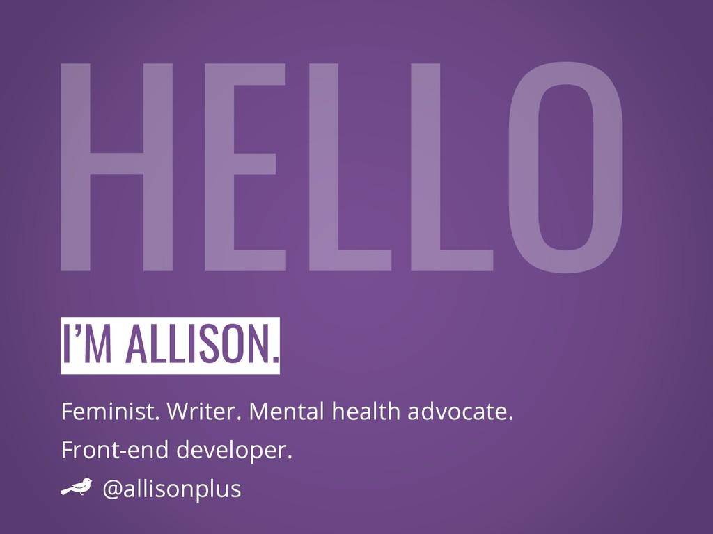 I'M ALLISON. Feminist. Writer. Mental health ad...