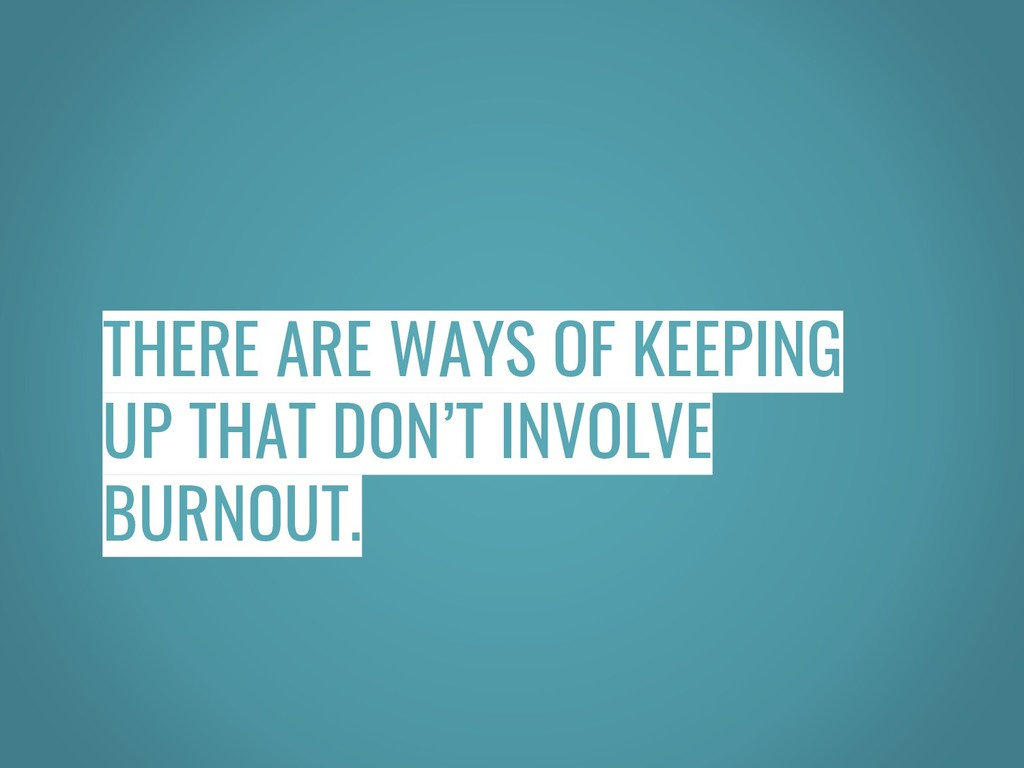 THERE ARE WAYS OF KEEPING UP THAT DON'T INVOLVE...