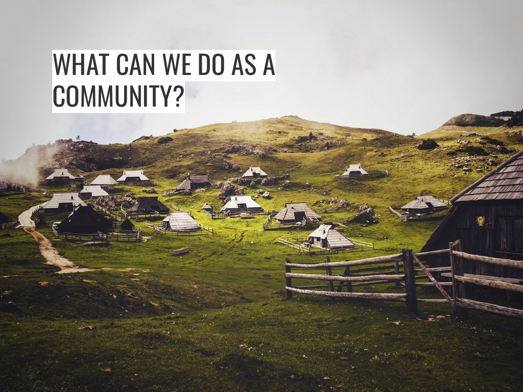 WHAT CAN WE DO AS A COMMUNITY?