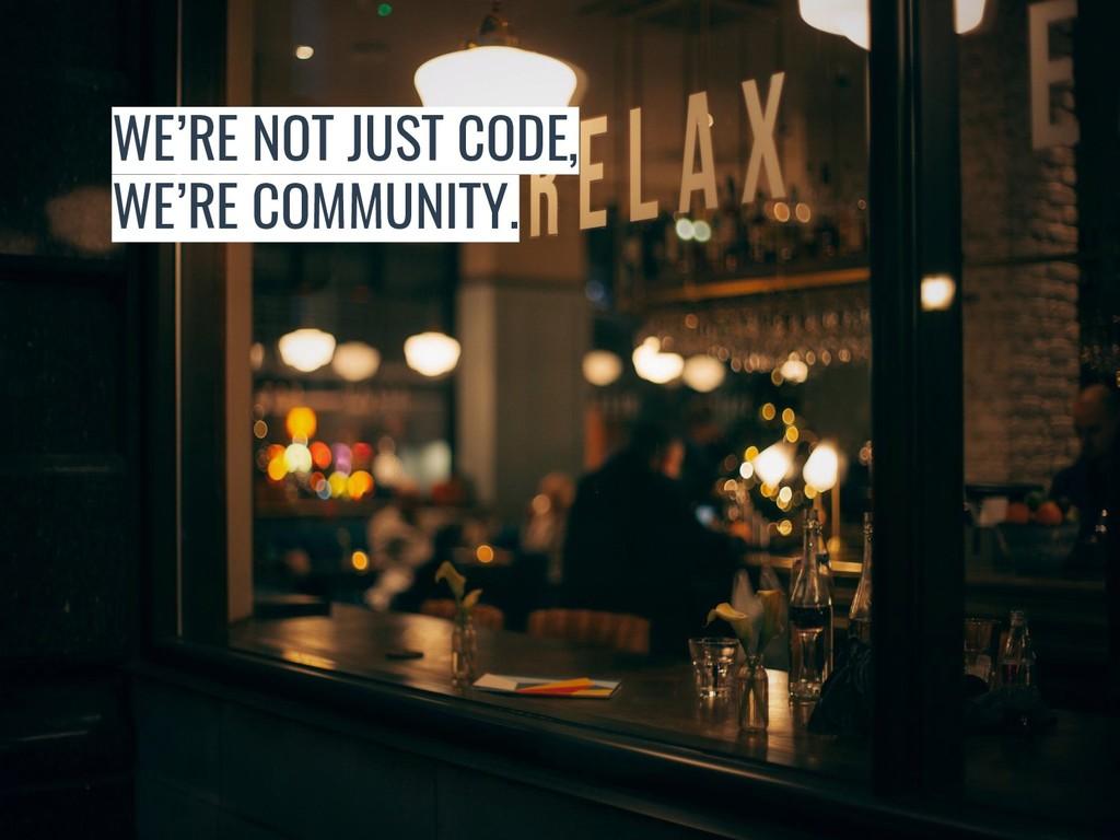 WE'RE NOT JUST CODE, WE'RE COMMUNITY.