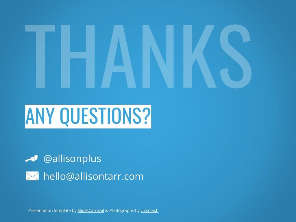 ANY QUESTIONS? @allisonplus hello@allisontarr.c...