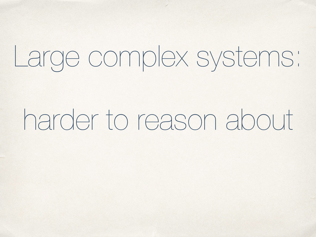 Large complex systems: harder to reason about