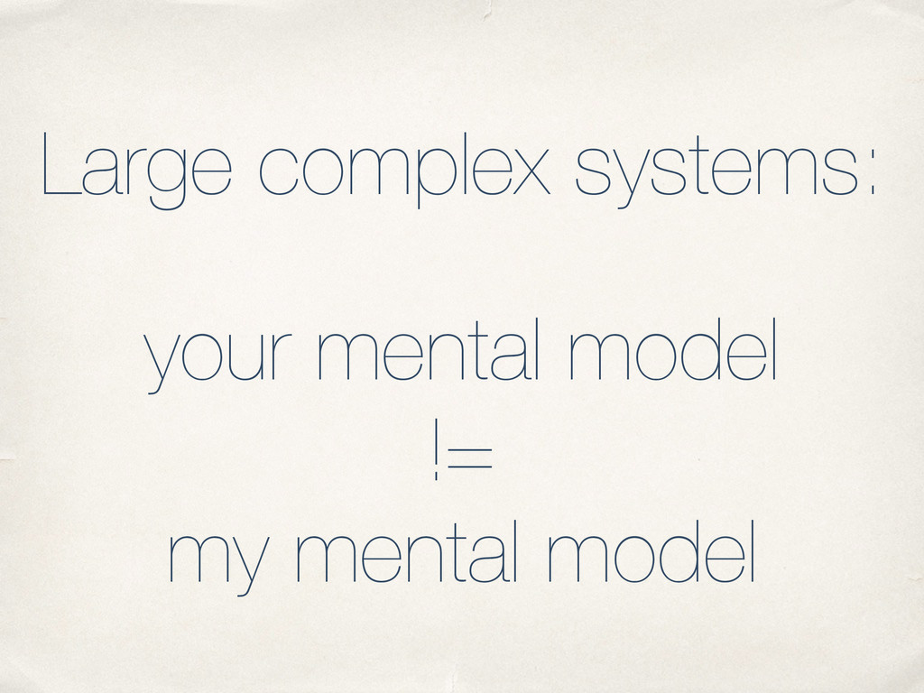 Large complex systems: your mental model != my ...