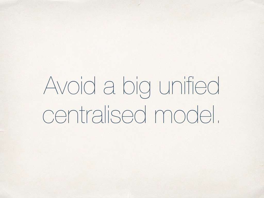 Avoid a big unified centralised model.