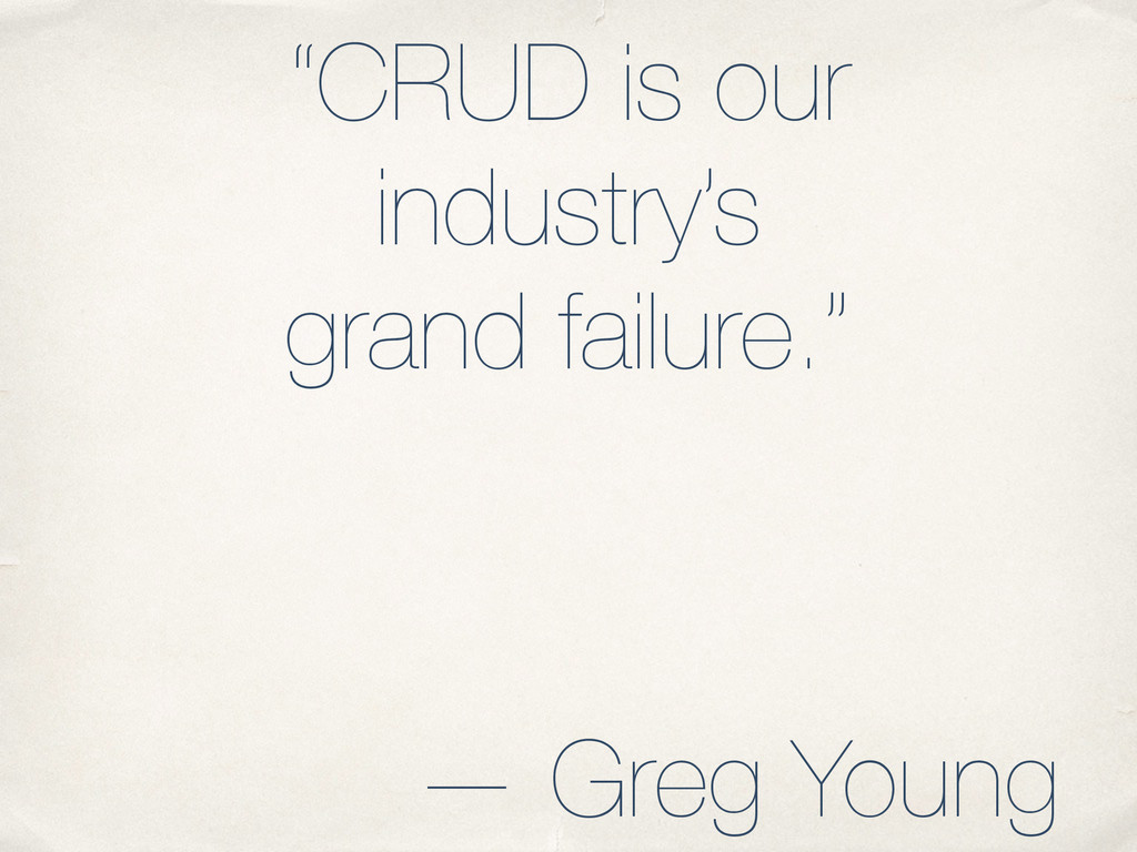 """""""CRUD is our industry's grand failure."""" — Greg ..."""