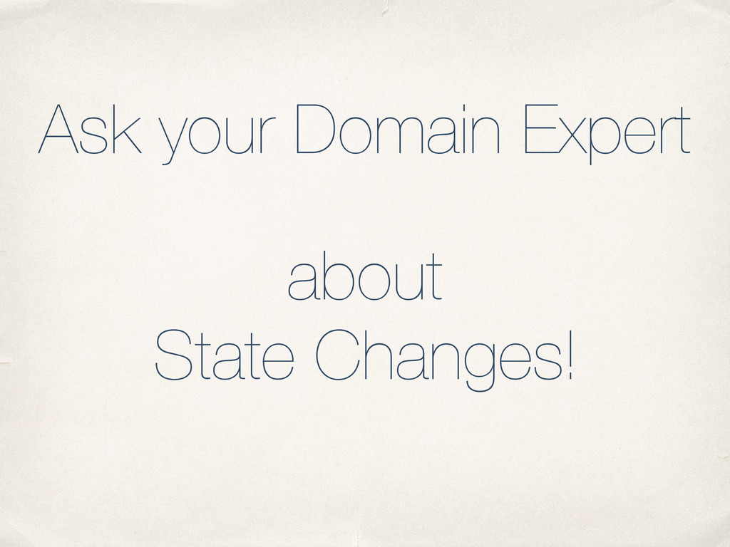 Ask your Domain Expert about State Changes!