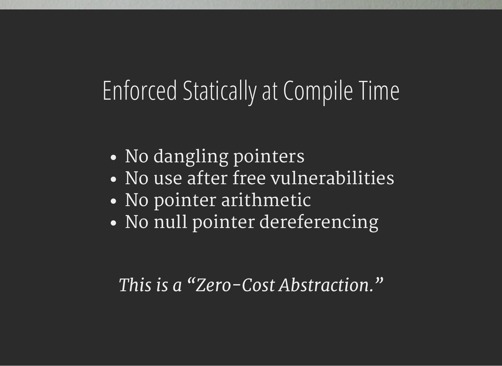 Enforced Statically at Compile Time No dangling...
