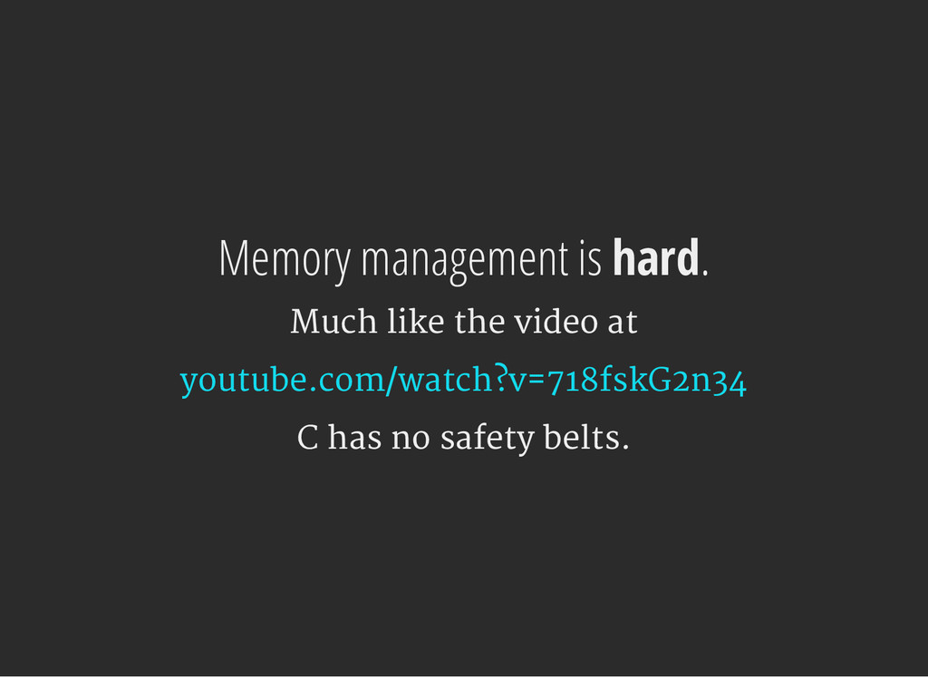 Memory management is hard. Much like the video ...