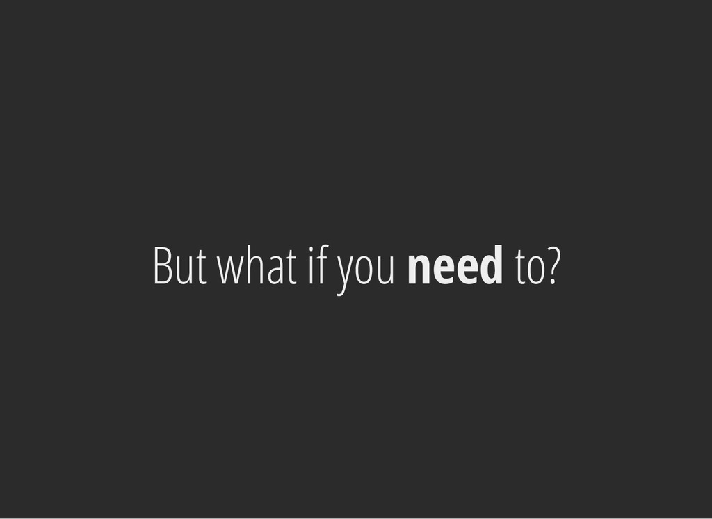 But what if you need to?