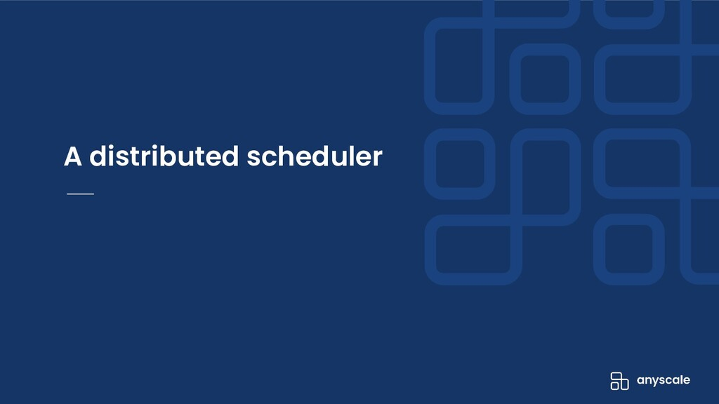A distributed scheduler