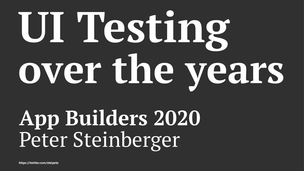 UI Testing over the years App Builders 2020 Pet...