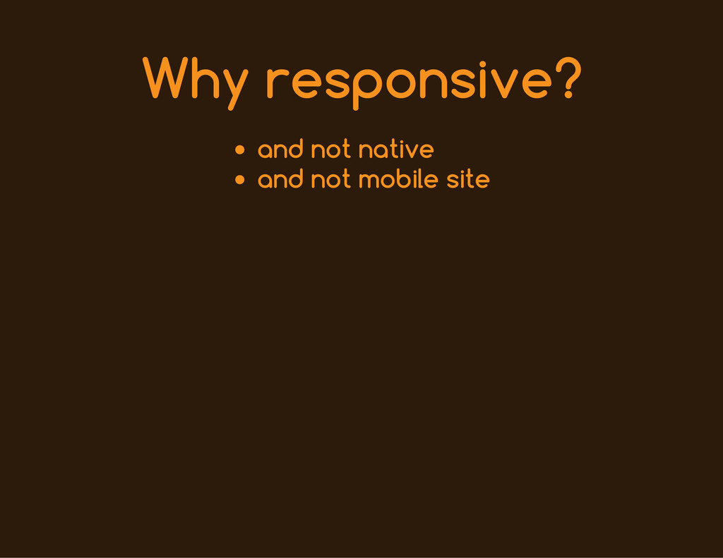 Why responsive? and not native and not mobile s...