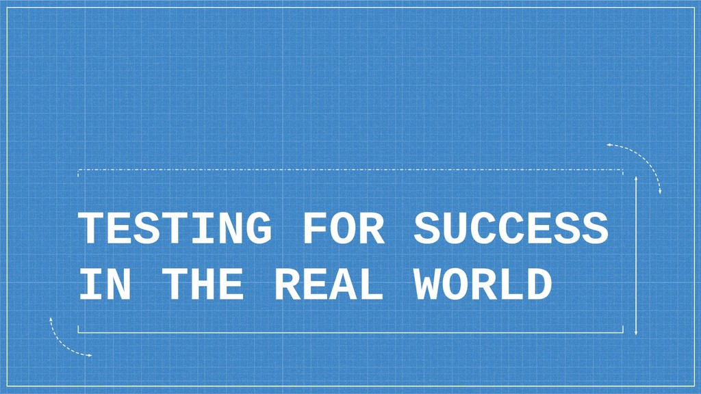 TESTING FOR SUCCESS IN THE REAL WORLD