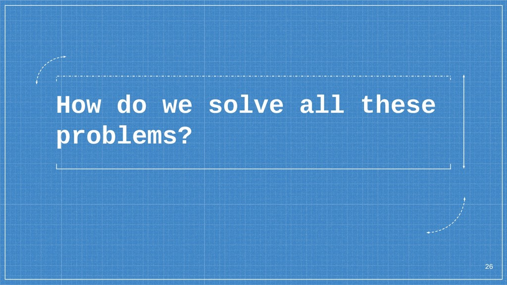 How do we solve all these problems? 26