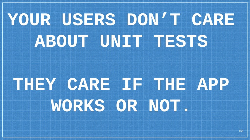 YOUR USERS DON'T CARE ABOUT UNIT TESTS THEY CAR...
