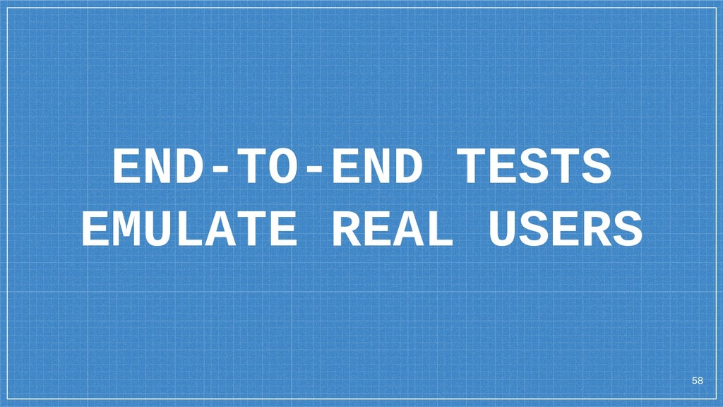 END-TO-END TESTS EMULATE REAL USERS 58