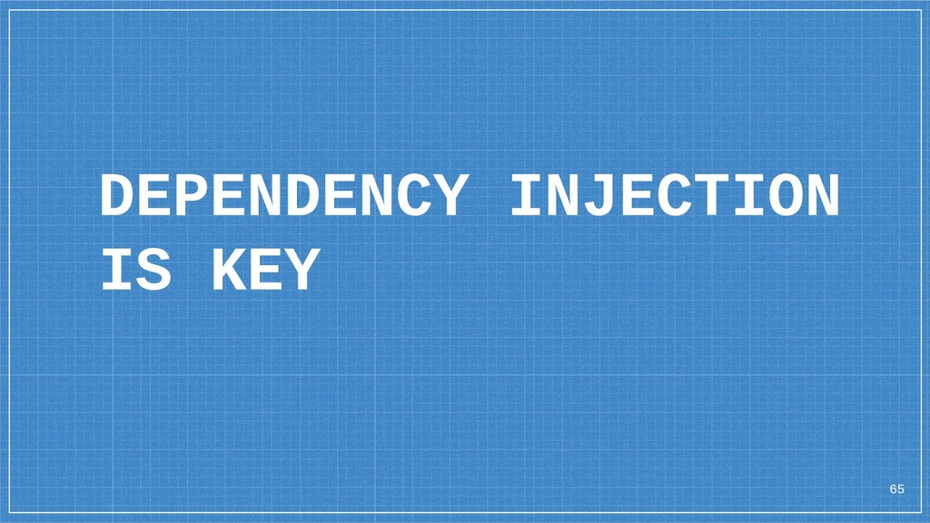 65 DEPENDENCY INJECTION IS KEY