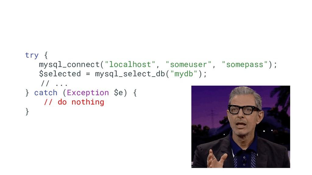 "8 try { mysql_connect(""localhost"", ""someuser"", ..."