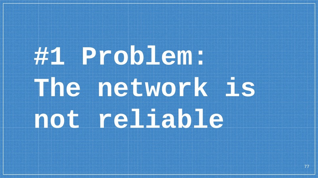 #1 Problem: The network is not reliable 77