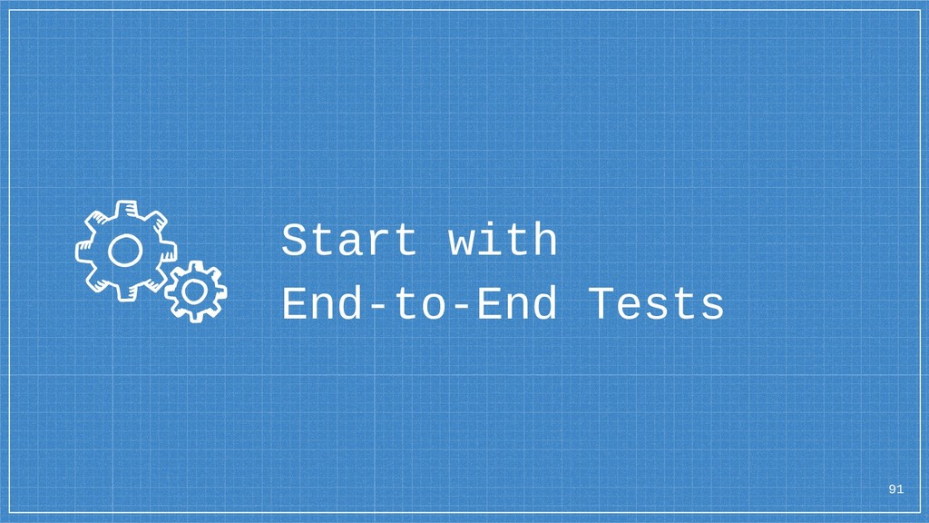91 Start with End-to-End Tests