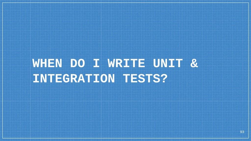93 WHEN DO I WRITE UNIT & INTEGRATION TESTS?