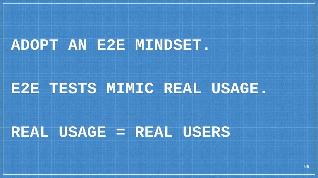 99 ADOPT AN E2E MINDSET. E2E TESTS MIMIC REAL U...