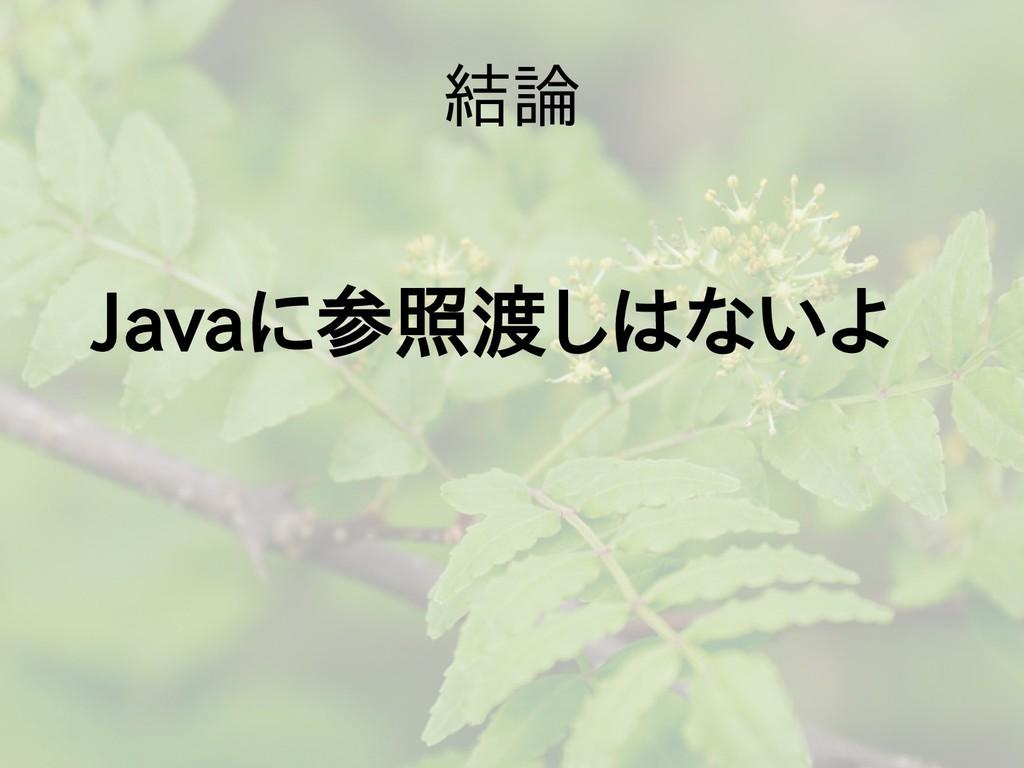 結論 Javaに参照渡しはない参照渡しとは言わせなしは言わせないないよ