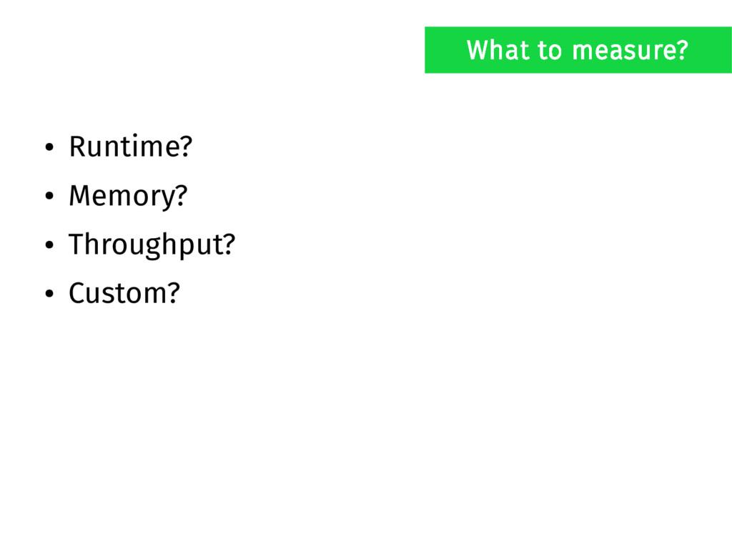● Runtime? ● Memory? ● Throughput? ● Custom? Wh...