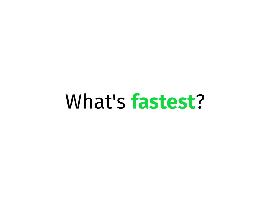 What's fastest?