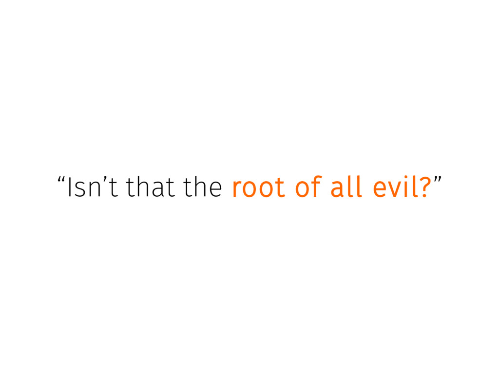 """Isn't that the root of all evil?"""