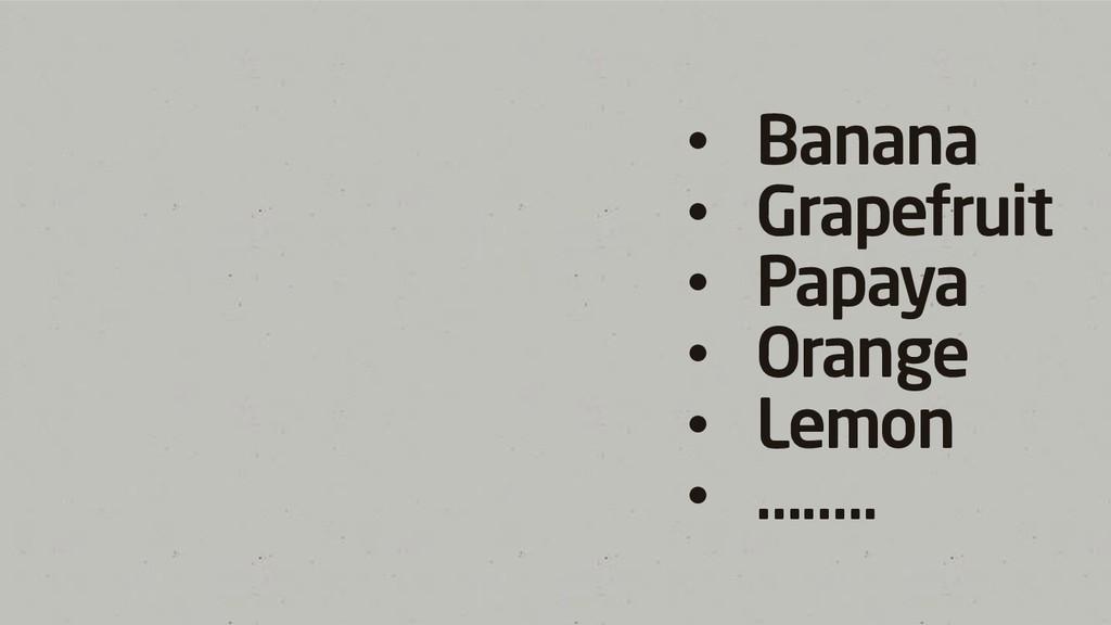 • Banana • Grapefruit • Papaya • Orange • Lemon...