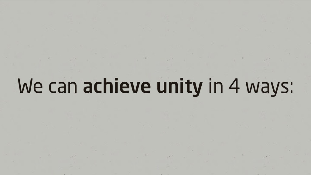 We can achieve unity in 4 ways: