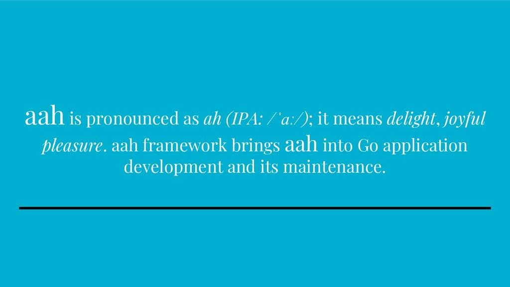 aah is pronounced as ah (IPA: /ˈɑː/); it means ...
